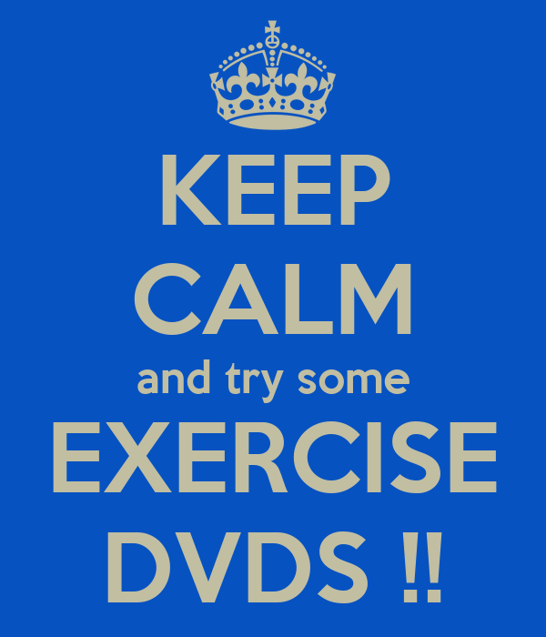 KEEP CALM and try some EXERCISE DVDS !!