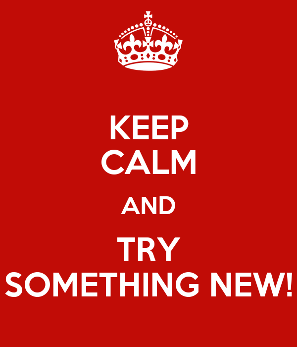 KEEP CALM AND TRY SOMETHING NEW!