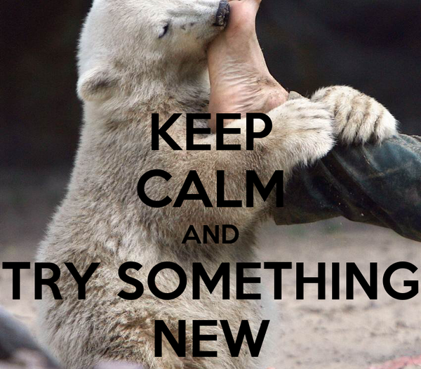 KEEP CALM AND TRY SOMETHING NEW