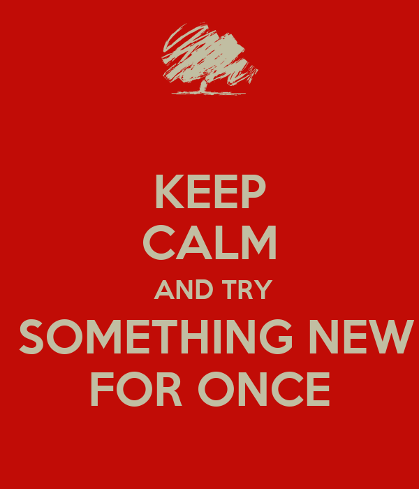 KEEP CALM  AND TRY  SOMETHING NEW FOR ONCE