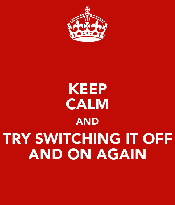 KEEP CALM AND TRY SWITCHING IT OFF AND ON AGAIN