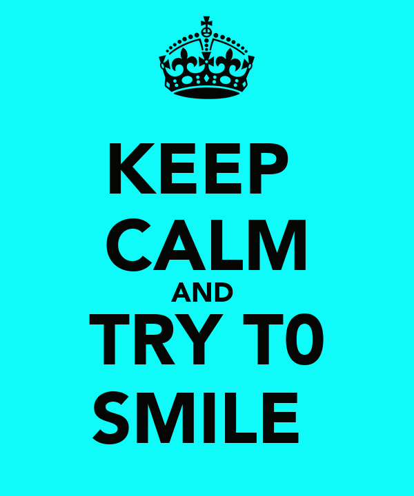KEEP  CALM AND  TRY T0 SMILE