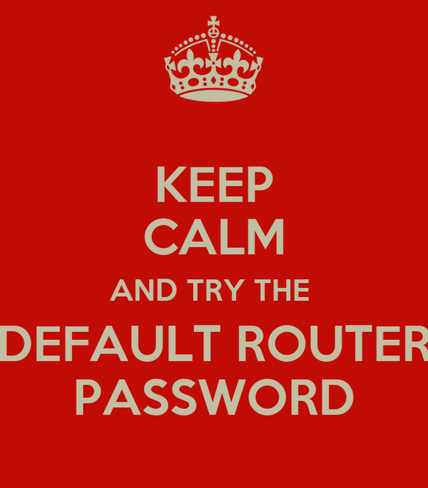 KEEP CALM AND TRY THE  DEFAULT ROUTER PASSWORD