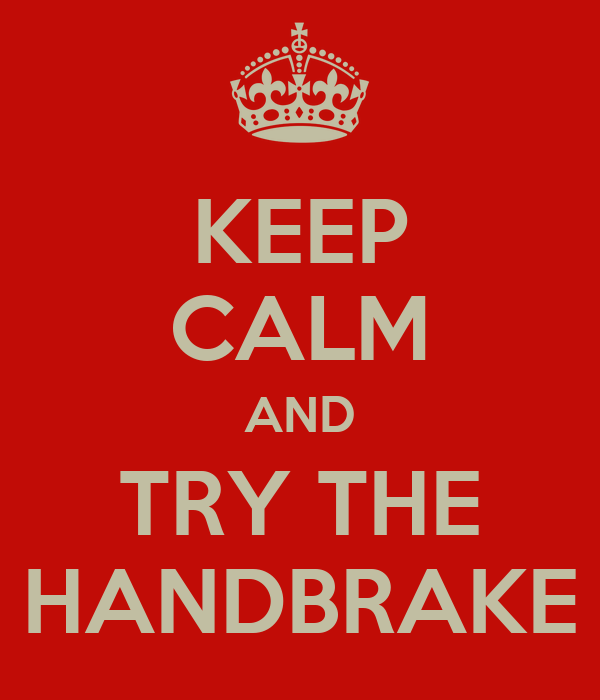KEEP CALM AND TRY THE HANDBRAKE