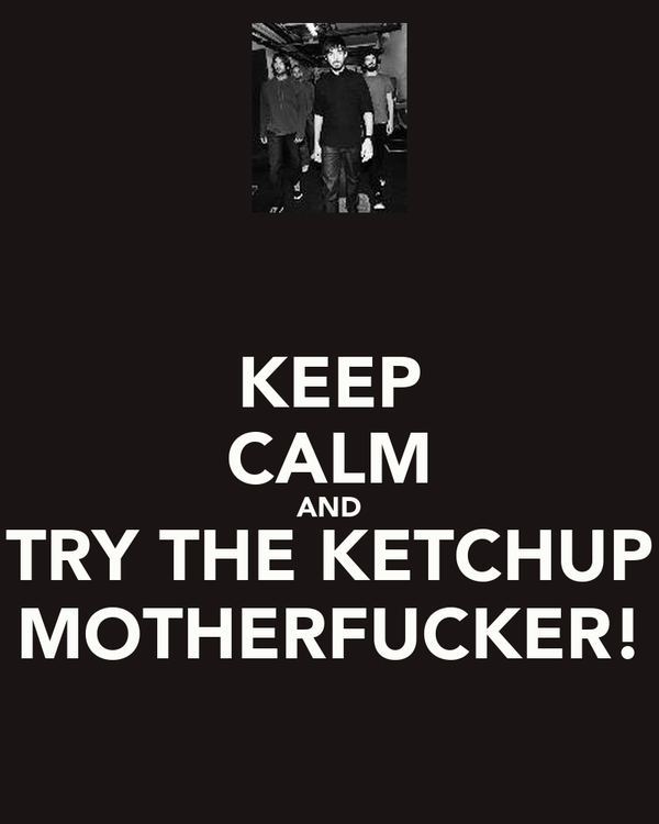 KEEP CALM AND TRY THE KETCHUP MOTHERFUCKER!