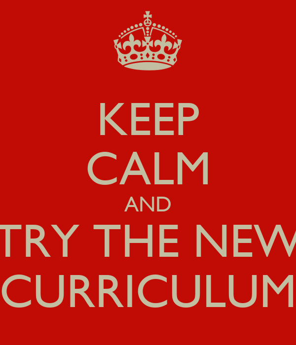 KEEP CALM AND TRY THE NEW CURRICULUM