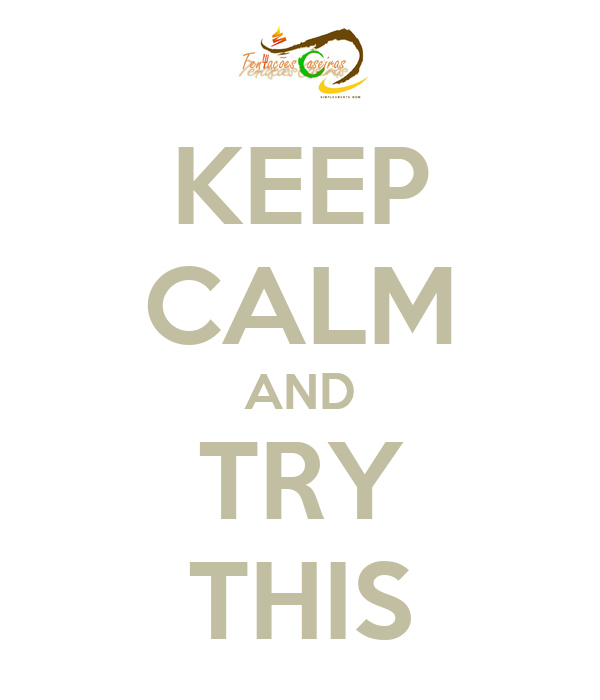 KEEP CALM AND TRY THIS
