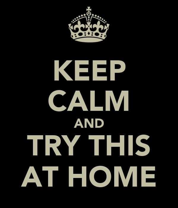KEEP CALM AND TRY THIS AT HOME