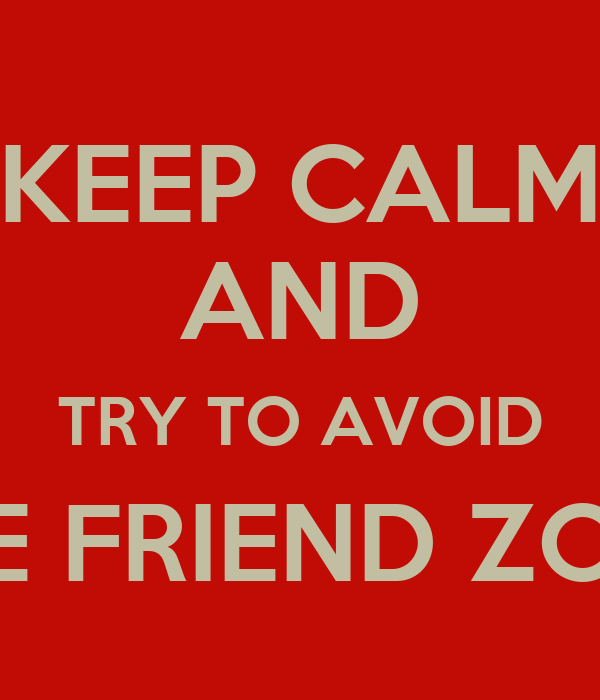 KEEP CALM AND TRY TO AVOID THE FRIEND ZONE
