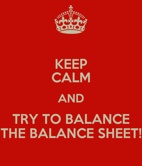 KEEP CALM AND TRY TO BALANCE THE BALANCE SHEET!