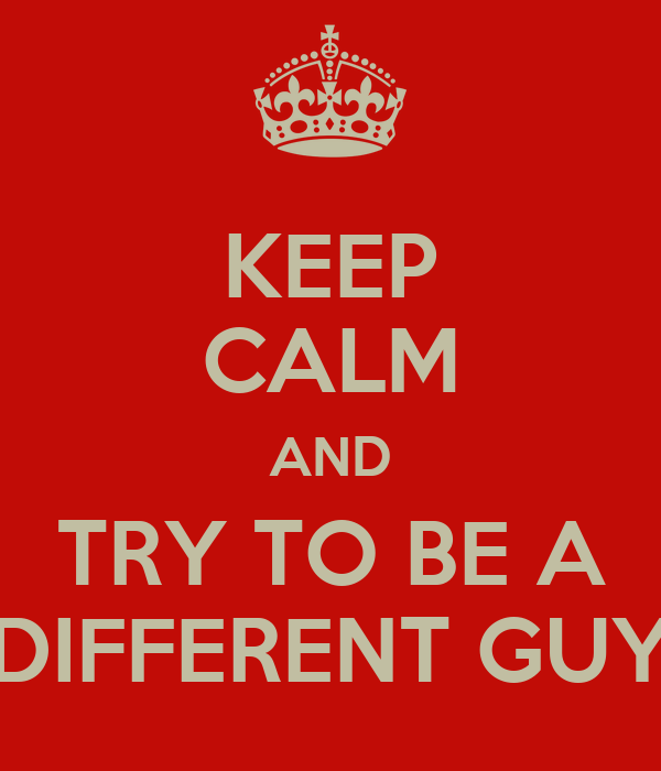 KEEP CALM AND TRY TO BE A DIFFERENT GUY