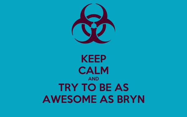 KEEP CALM AND TRY TO BE AS AWESOME AS BRYN