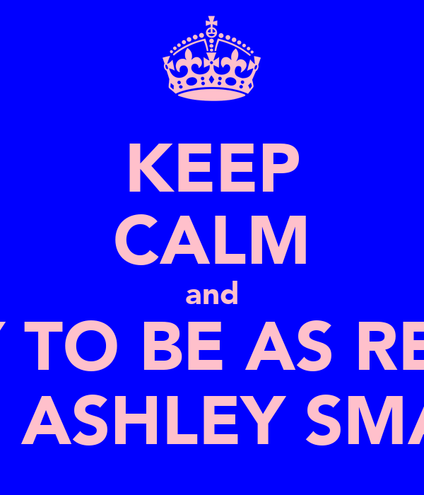 KEEP CALM and TRY TO BE AS REEM AS  ASHLEY SMALL