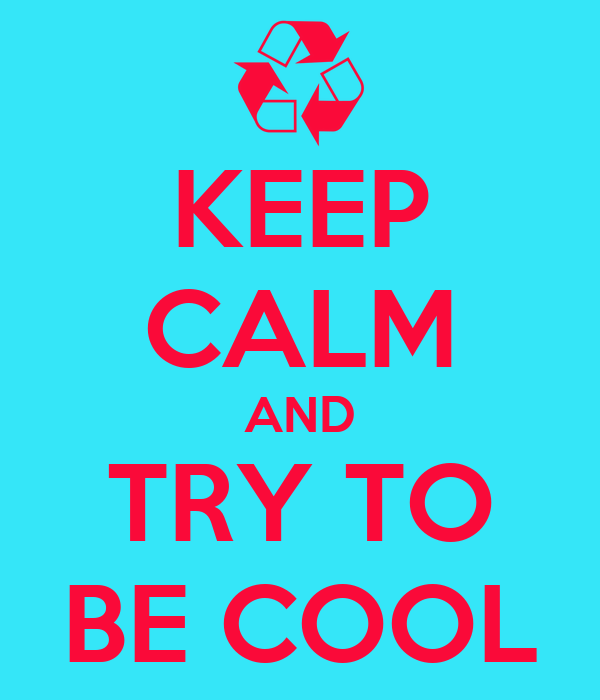 KEEP CALM AND TRY TO BE COOL