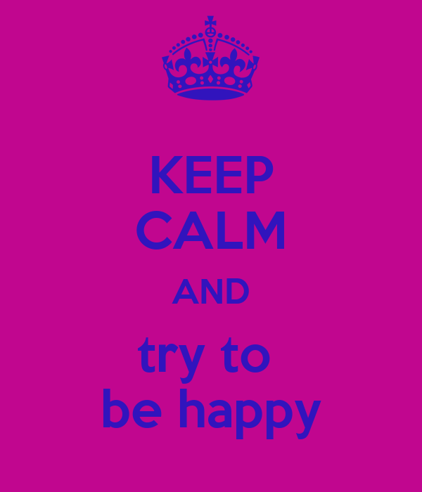 KEEP CALM AND try to  be happy