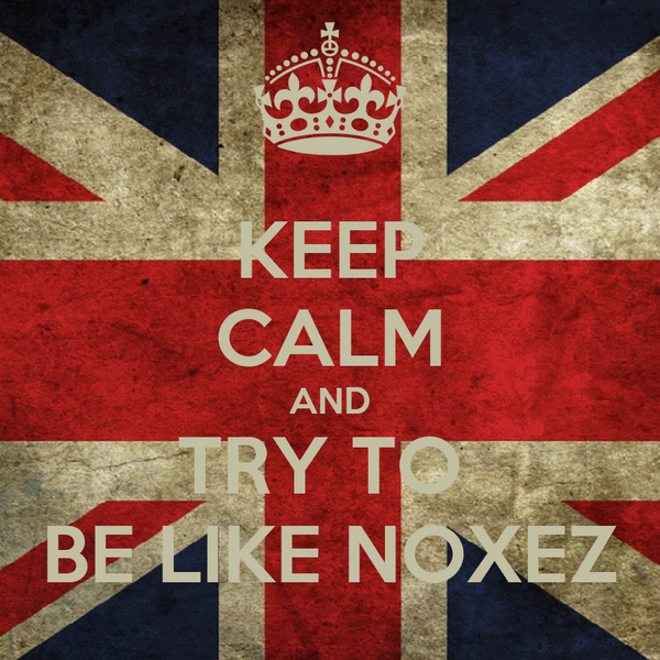 KEEP CALM AND TRY TO  BE LIKE NOXEZ