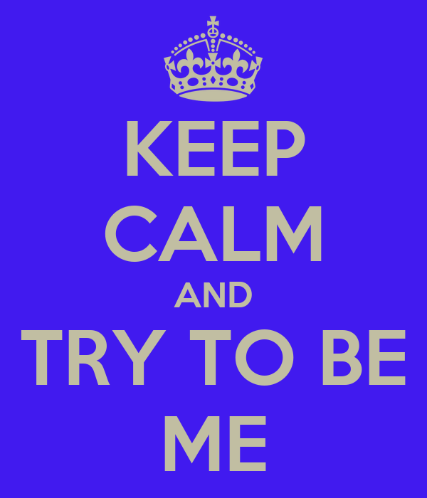 KEEP CALM AND TRY TO BE ME