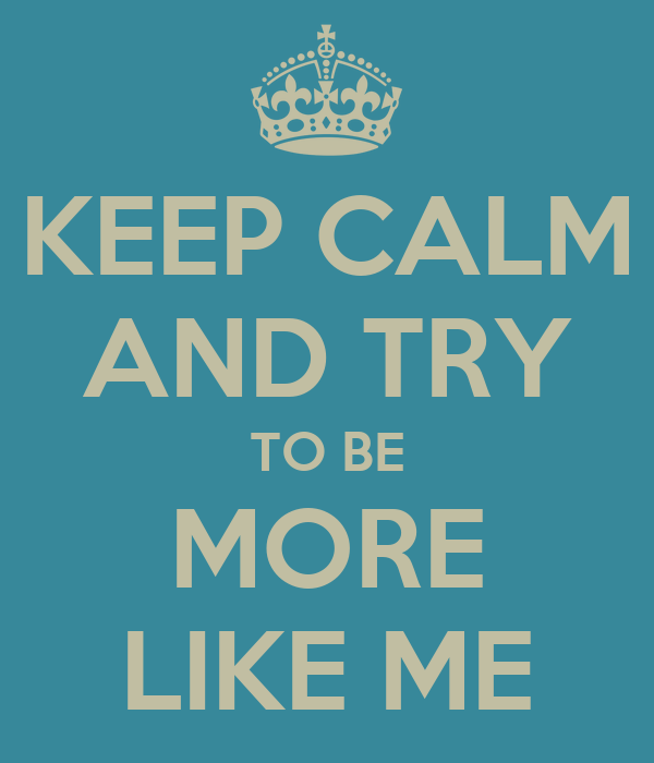 KEEP CALM AND TRY TO BE MORE LIKE ME
