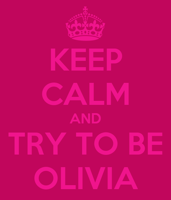 KEEP CALM AND TRY TO BE OLIVIA