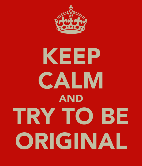 KEEP CALM AND TRY TO BE ORIGINAL