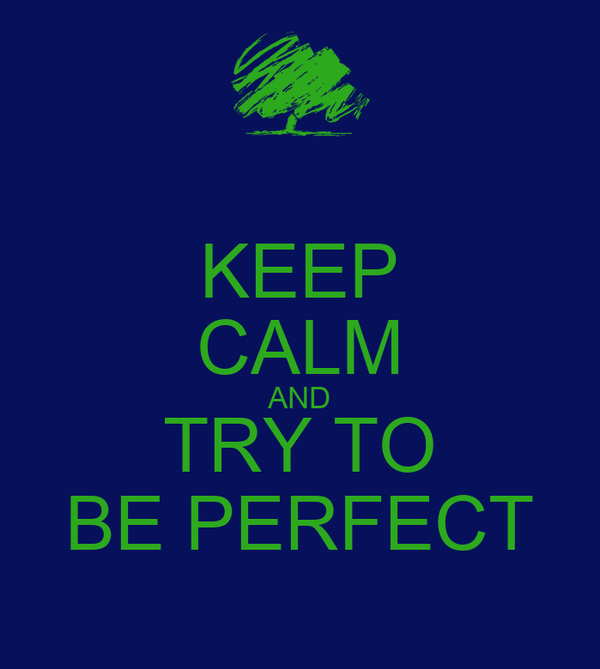 KEEP CALM AND TRY TO BE PERFECT
