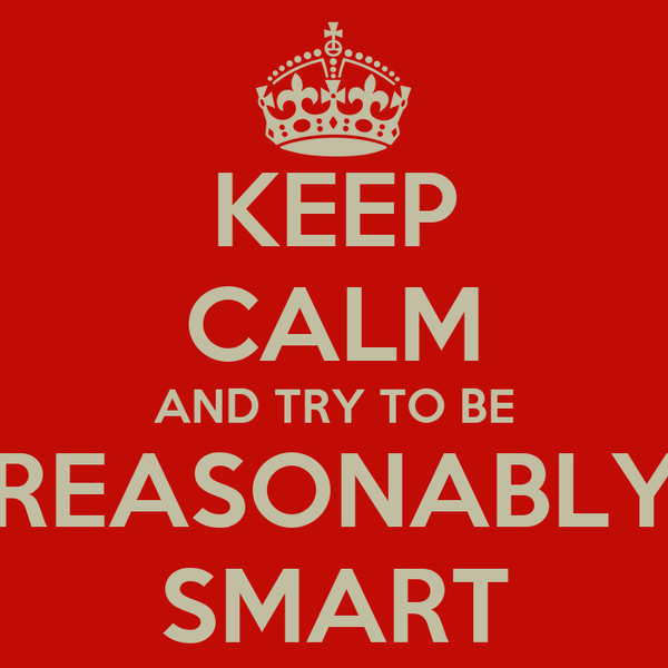 KEEP CALM AND TRY TO BE REASONABLY SMART