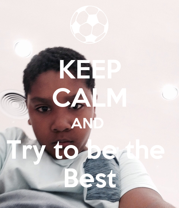KEEP CALM AND  Try to be the  Best
