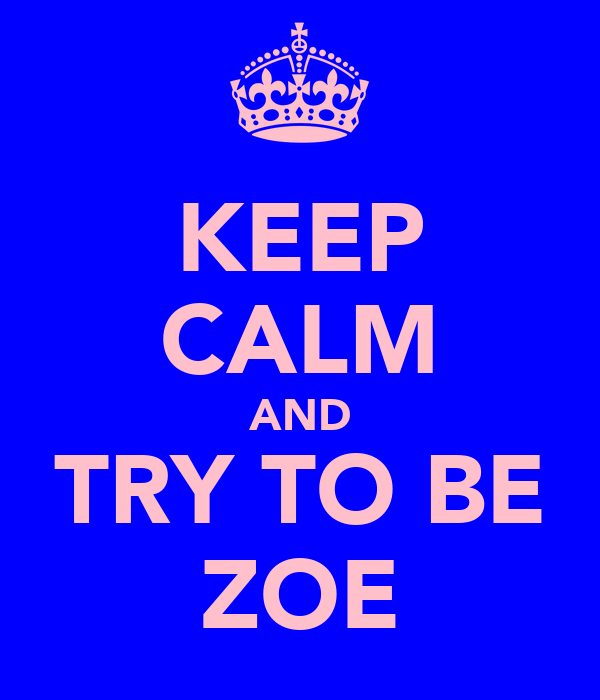 KEEP CALM AND TRY TO BE ZOE