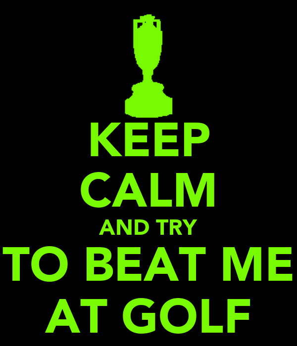 KEEP CALM AND TRY TO BEAT ME AT GOLF