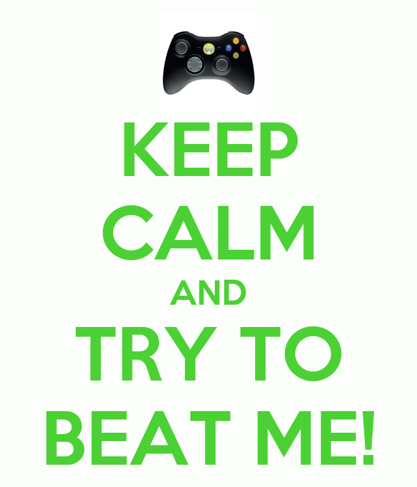 KEEP CALM AND TRY TO BEAT ME!