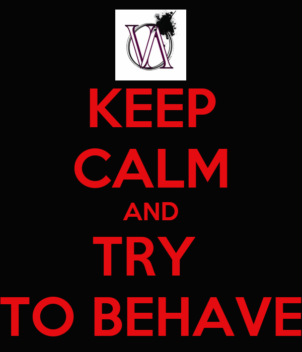 KEEP CALM AND TRY  TO BEHAVE