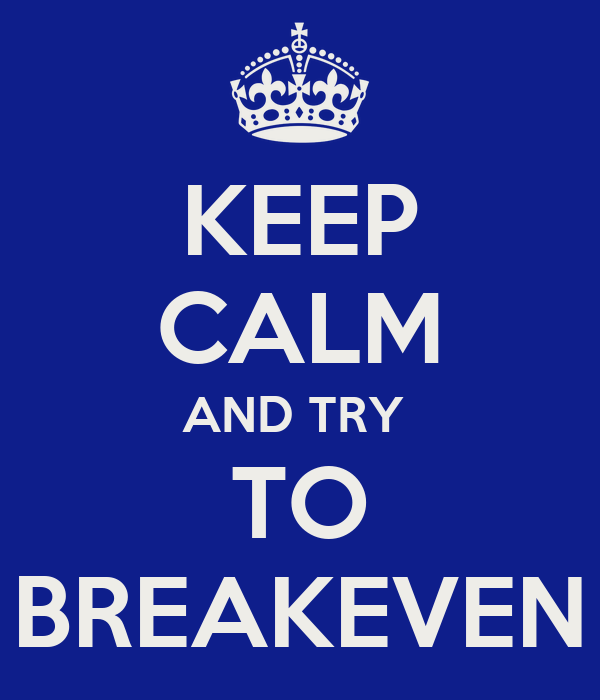 KEEP CALM AND TRY  TO BREAKEVEN