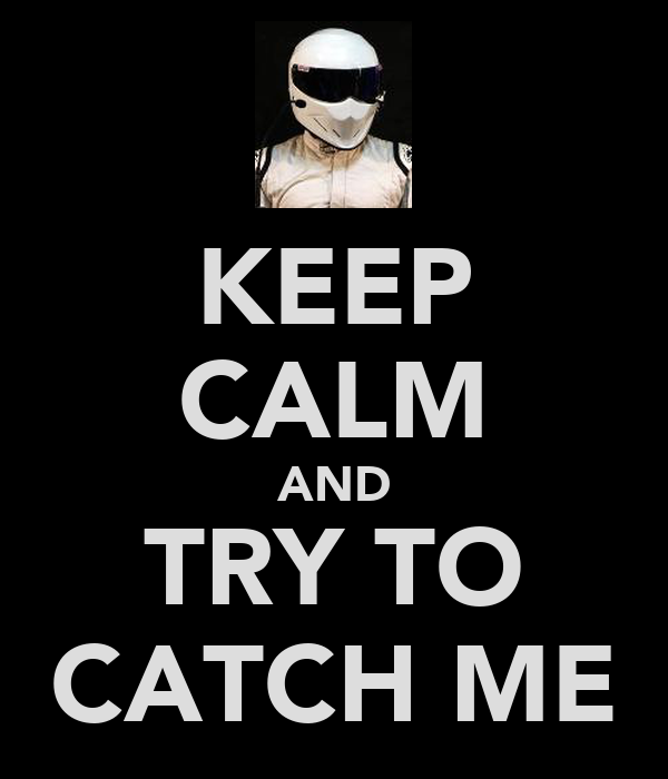 KEEP CALM AND TRY TO CATCH ME