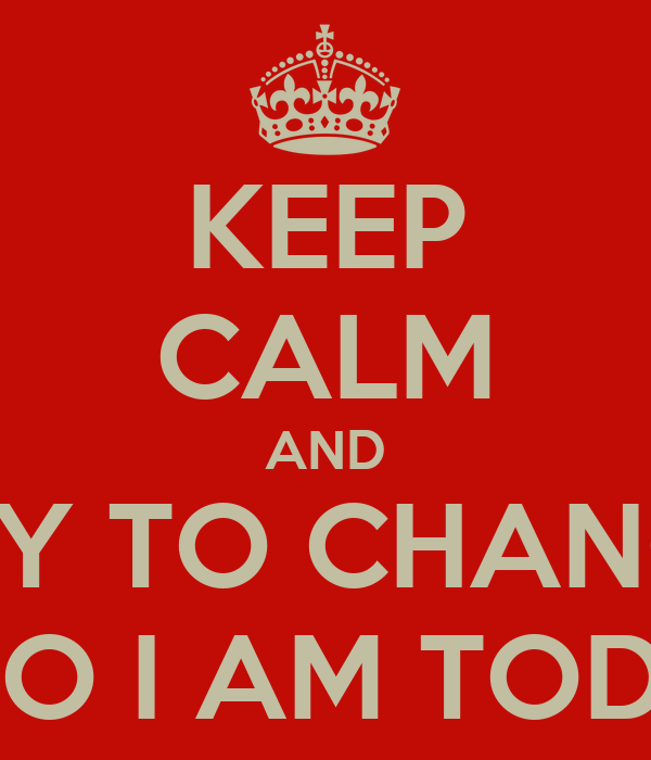 KEEP CALM AND TRY TO CHANGE WHO I AM TODAY