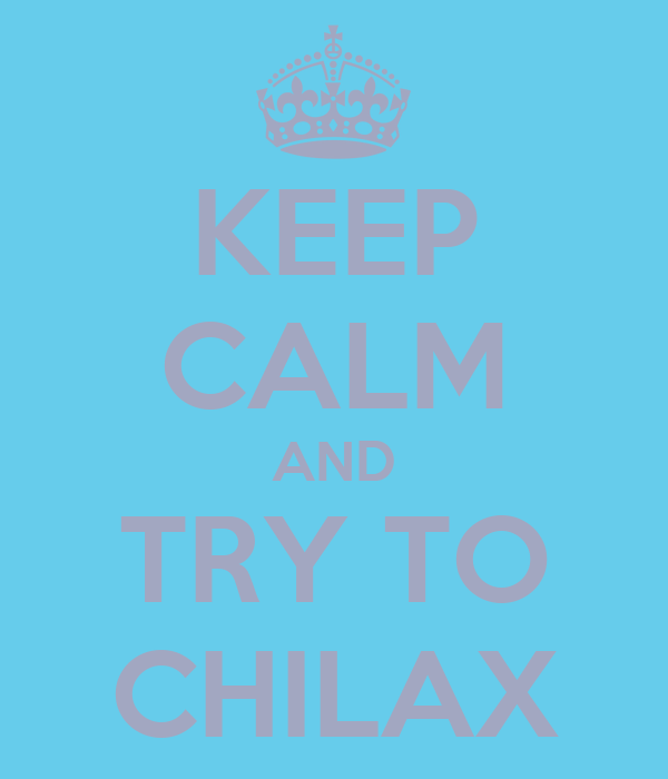 KEEP CALM AND TRY TO CHILAX