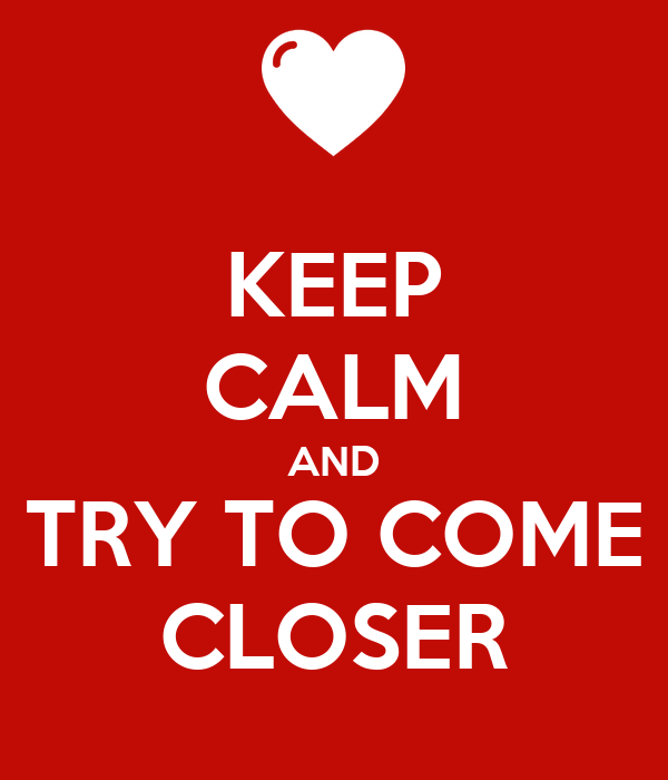 KEEP CALM AND TRY TO COME CLOSER