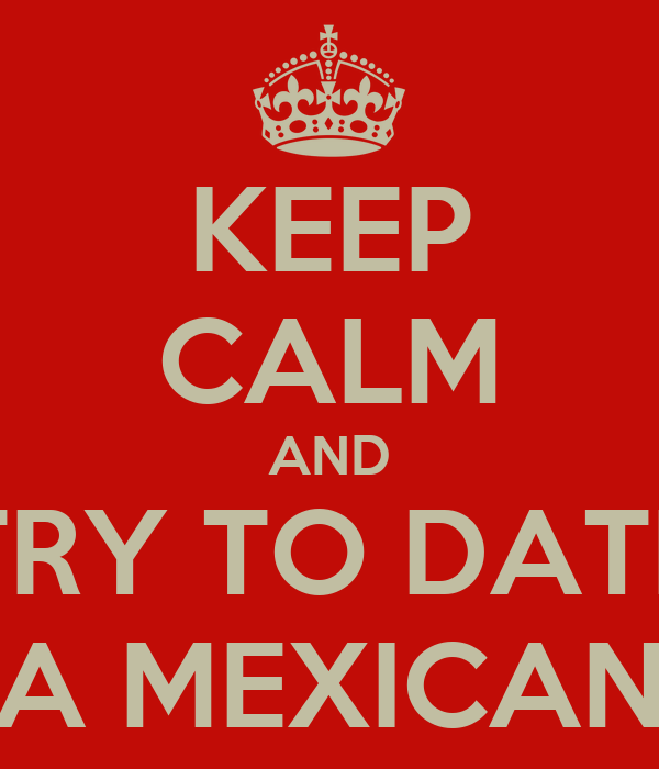 KEEP CALM AND TRY TO DATE A MEXICAN