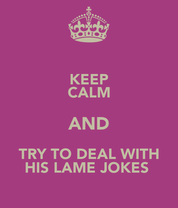 KEEP CALM AND TRY TO DEAL WITH HIS LAME JOKES