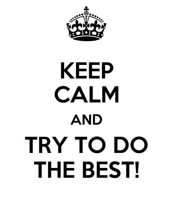 KEEP CALM AND TRY TO DO THE BEST!