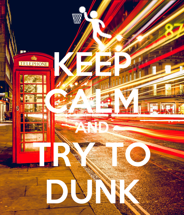KEEP  CALM AND TRY TO DUNK