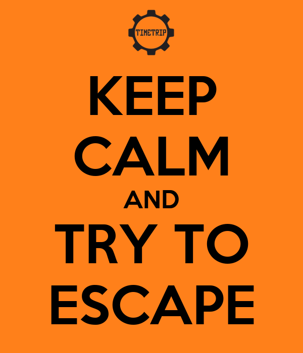 KEEP CALM AND TRY TO ESCAPE