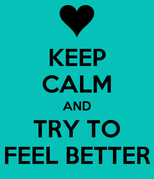 KEEP CALM AND TRY TO FEEL BETTER