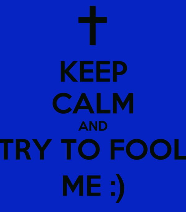 KEEP CALM AND TRY TO FOOL ME :)