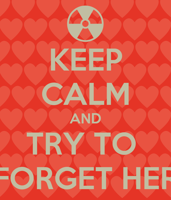 KEEP CALM AND TRY TO  FORGET HER