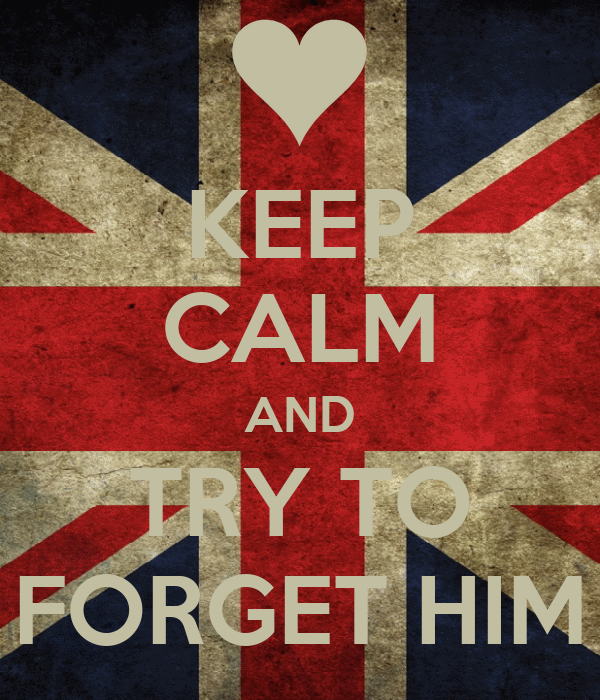 KEEP CALM AND TRY TO FORGET HIM