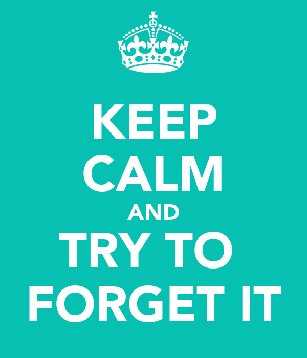 KEEP CALM AND TRY TO  FORGET IT