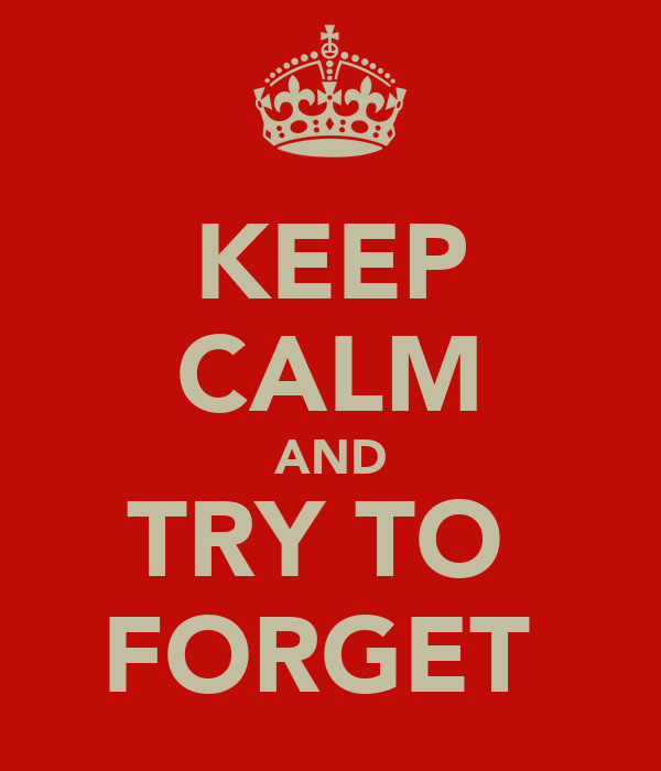 KEEP CALM AND TRY TO  FORGET