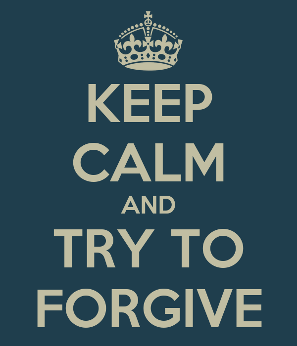 KEEP CALM AND TRY TO FORGIVE
