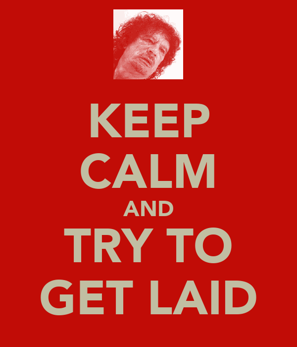 KEEP CALM AND TRY TO GET LAID