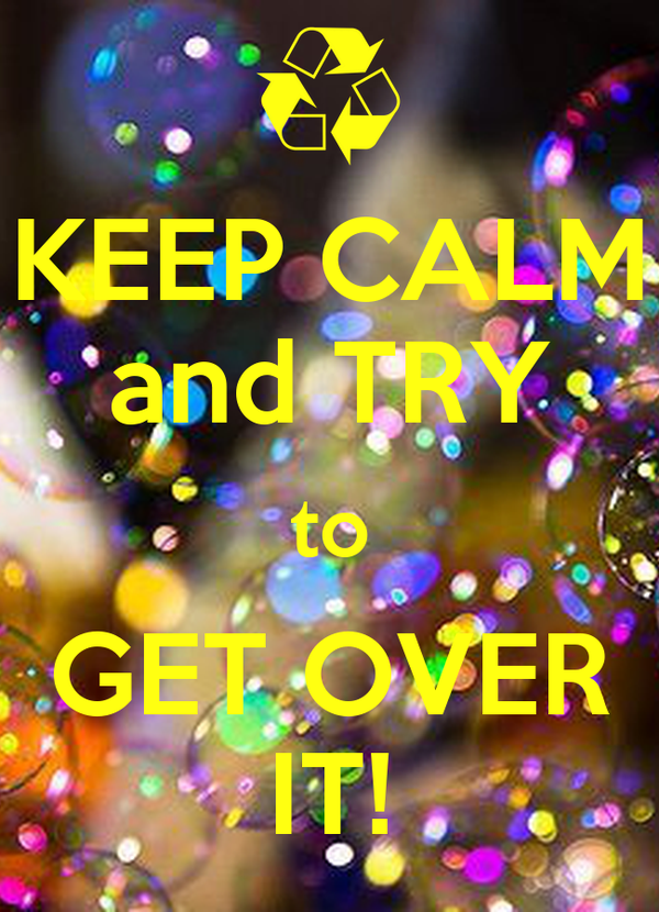 KEEP CALM and TRY to GET OVER IT!